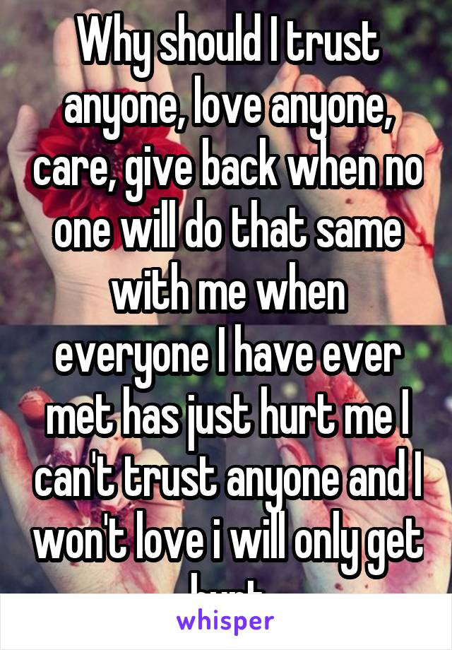 Why Should I Trust Anyone Love Anyone Care Give Back When No One