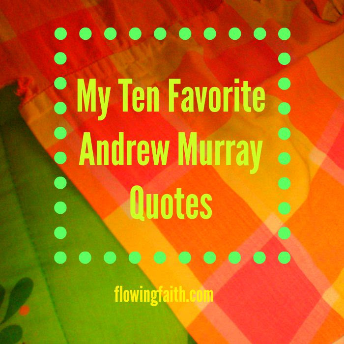 My Ten Favorite Andrew Murray Quotes Flowing Faith
