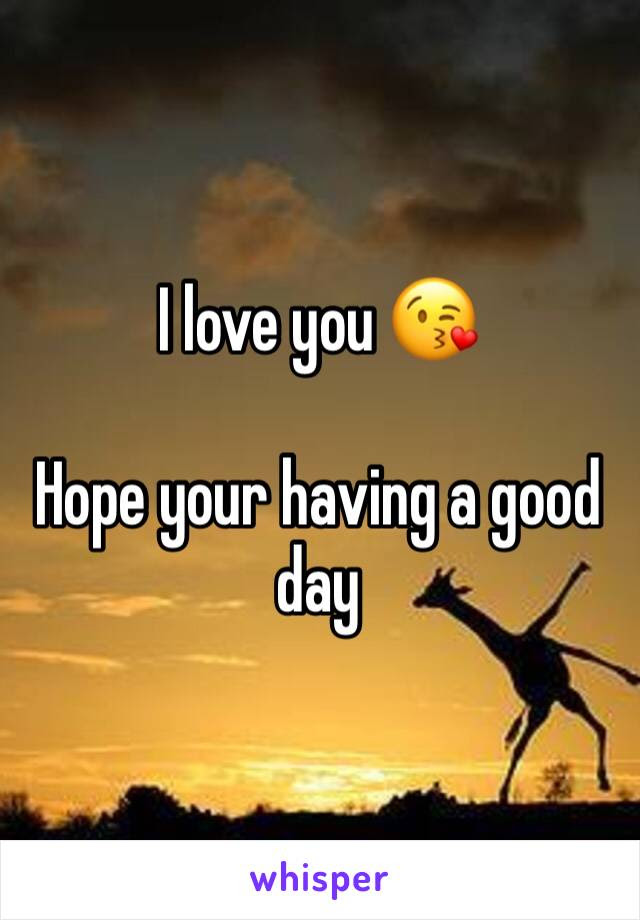 I Love You Hope Your Having A Good Day