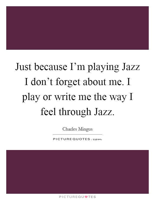 Just Because Im Playing Jazz I Dont Forget About Me I Play Or