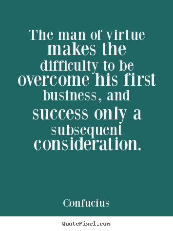 The Man Of Virtue Makes The Difficulty To Be Overcome Confucius