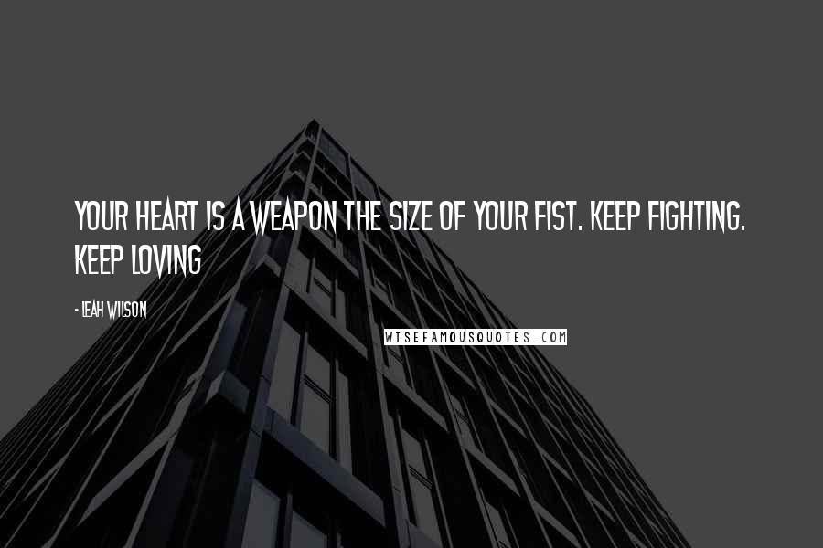 Leah Wilson Quotes Your Heart Is A Weapon The Size Of Your Fist
