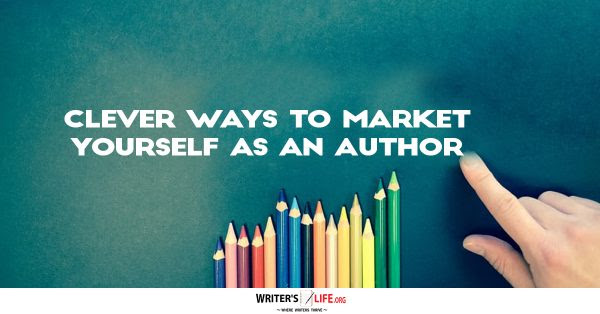 Clever Ways To Market Yourself As An Author -Writer's Life.org