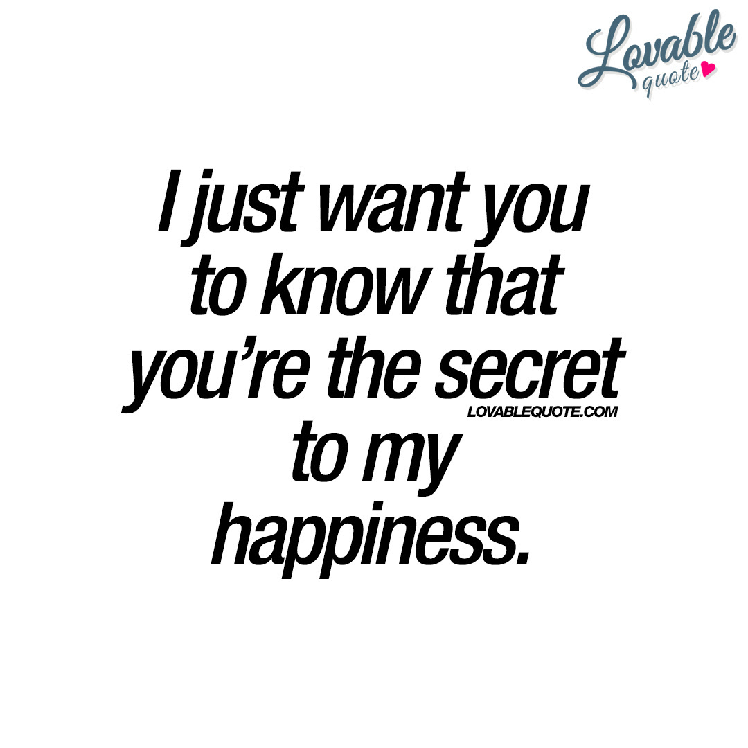 I Just Want You To Know That Youre The Secret To My Happiness Quote