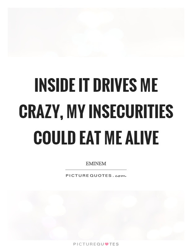 Inside It Drives Me Crazy My Insecurities Could Eat Me Alive