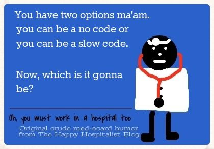 You have two options ma'am.  You can be a no code or you can be a slow code.  Now, which is it gonna be doctor ecard humor photo.