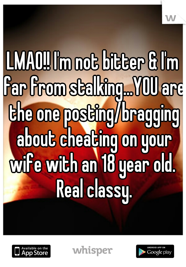Lmao Im Not Bitter Im Far From Stalkingyou Are The One