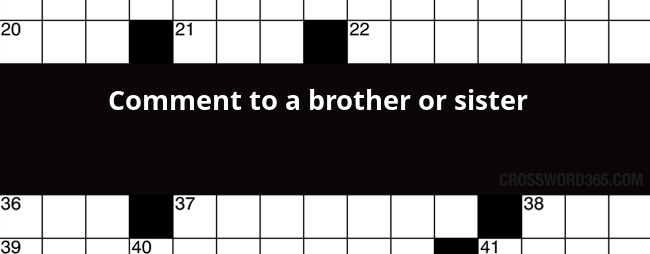 Comment To A Brother Or Sister Crossword Clue