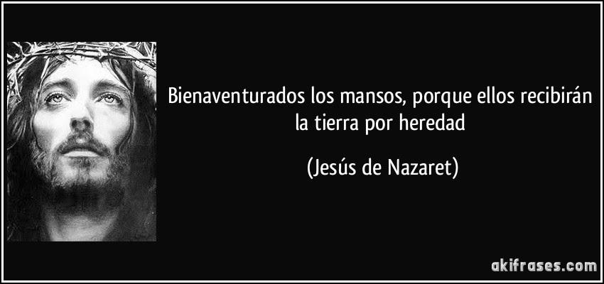 Bienaventurados los mansos, porque ellos recibirán la tierra por heredad (Jesús de Nazaret)