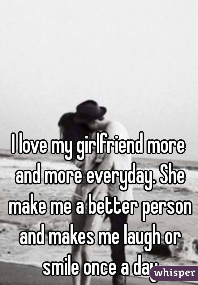 I Love My Girlfriend More And More Everyday She Make Me A Better