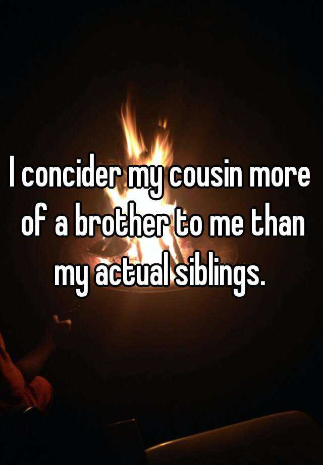 I Concider My Cousin More Of A Brother To Me Than My Actual Siblings