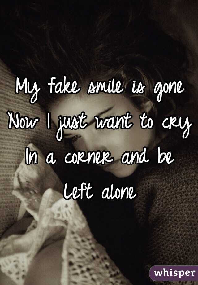 My Fake Smile Is Gone Now I Just Want To Cry In A Corner And Be
