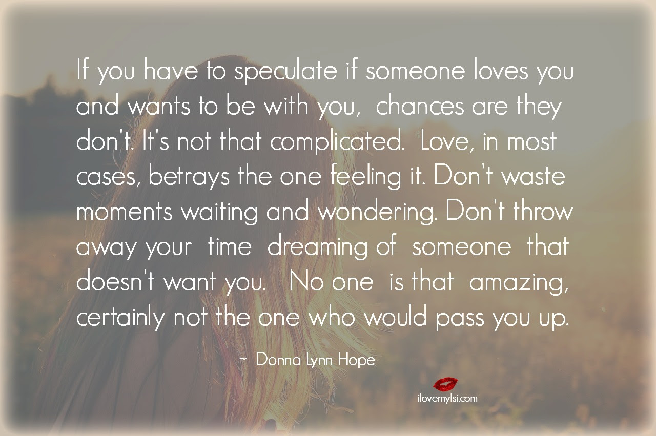 If you have to speculate if someone loves you…