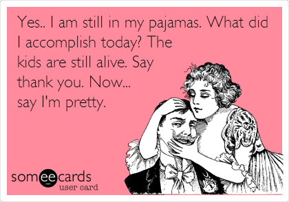 someecards.com - Yes.. I am still in my pajamas. What did I accomplish today? The kids are still alive. Say thank you. Now... say I'm pretty.