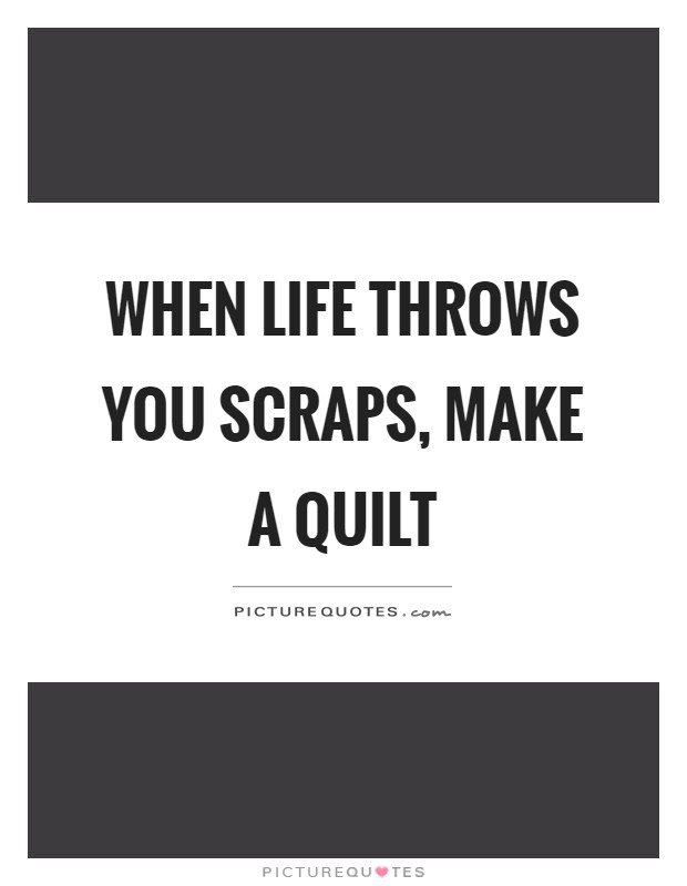 When Life Throws You Scraps Make A Quilt Picture Quotes