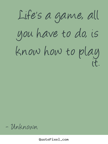Lifes A Game All You Have To Do Is Know How To Play It Unknown