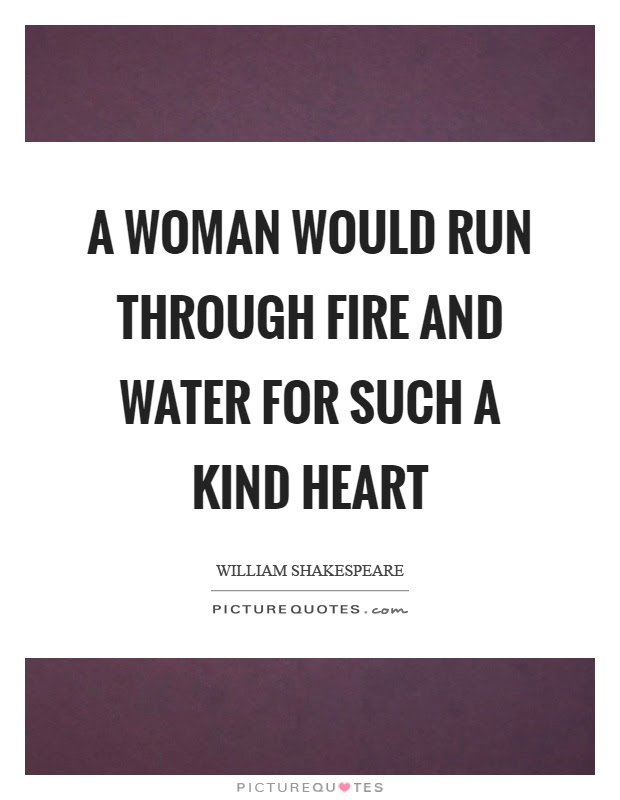 A Woman Would Run Through Fire And Water For Such A Kind Heart