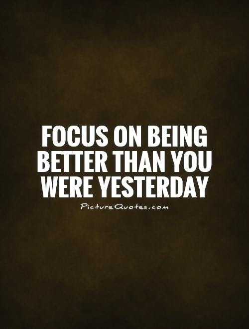 Focus On Being Better Than You Were Yesterday Picture Quotes