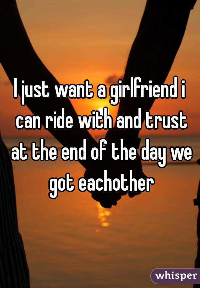I Just Want A Girlfriend I Can Ride With And Trust At The End Of The Day We