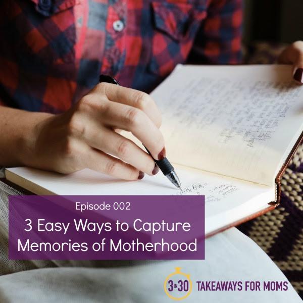 Easy Ways To Capture Memories Of Motherhood 3 In 30 Podcast For Moms