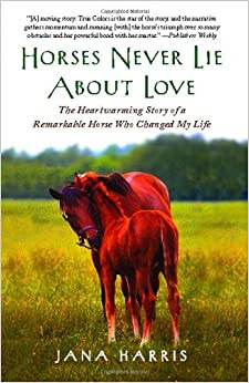 Horses Never Lie About Love The Heartwarming Story Of A Remarkable Horse Who Changed My Life