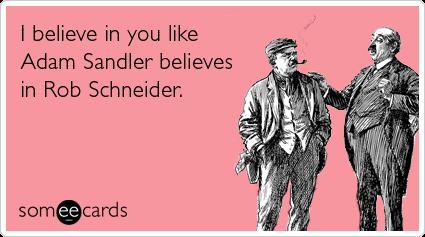 I believe in you like Adam Sandler believes in Rob Schneider.