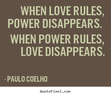 When Love Rules Power Disappears When Power Paulo Coelho Famous