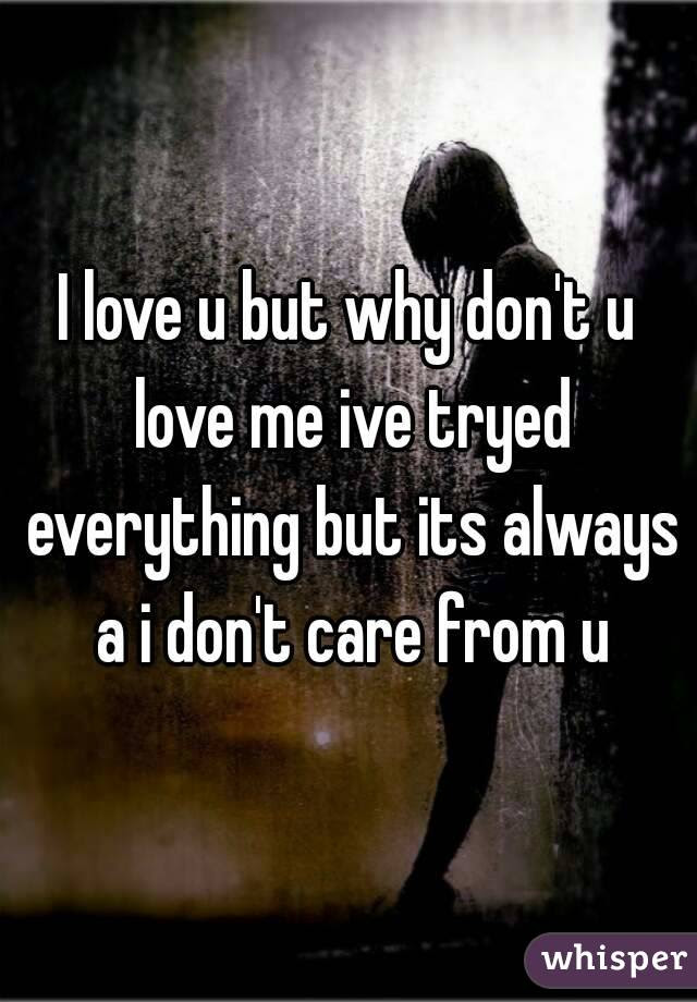 I Love U But Why Dont U Love Me Ive Tryed Everything But Its Always