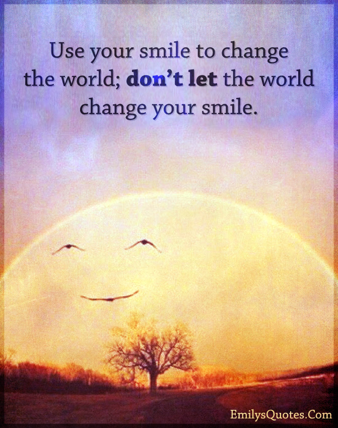 Use Your Smile To Change The World Dont Let The World Change