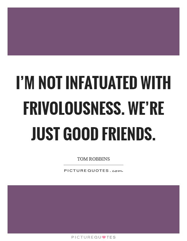 Im Not Infatuated With Frivolousness Were Just Good Friends