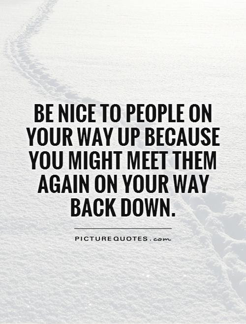 Be Nice To People On Your Way Up Because You Might Meet Them