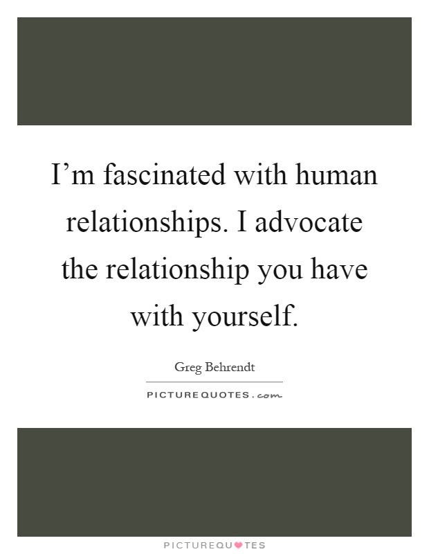 Im Fascinated With Human Relationships I Advocate The Picture