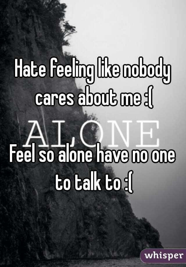 Hate Feeling Like Nobody Cares About Me Feel So Alone Have No One