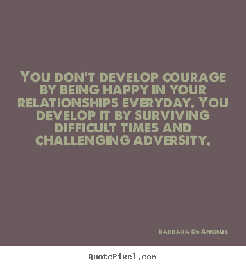 Barbara De Angelis Picture Quotes You Dont Develop Courage By