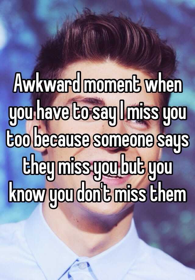 Awkward Moment When You Have To Say I Miss You Too Because