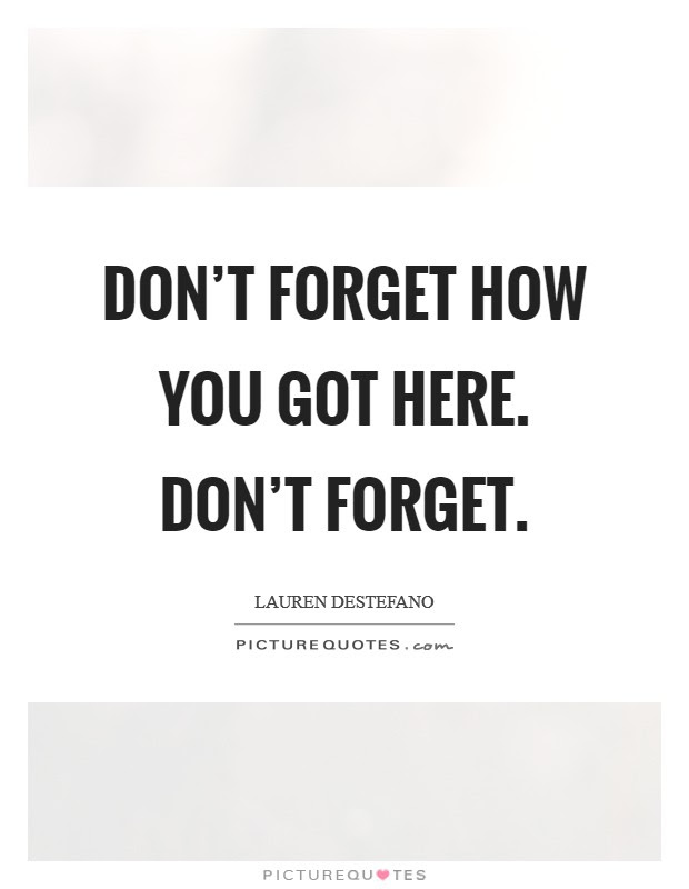 Dont Forget How You Got Here Dont Forget Picture Quotes