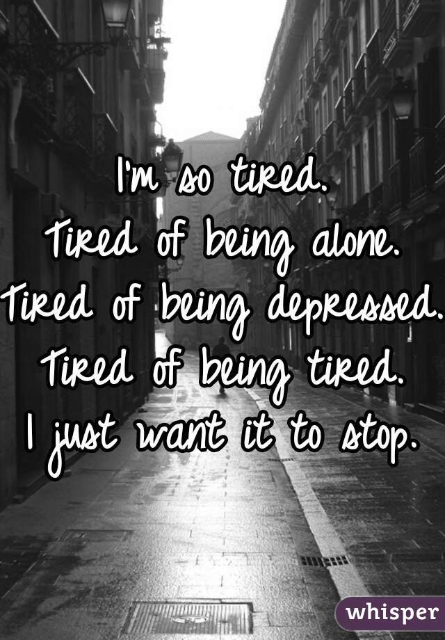 Im So Tired Tired Of Being Alone Tired Of Being Depressed Tired