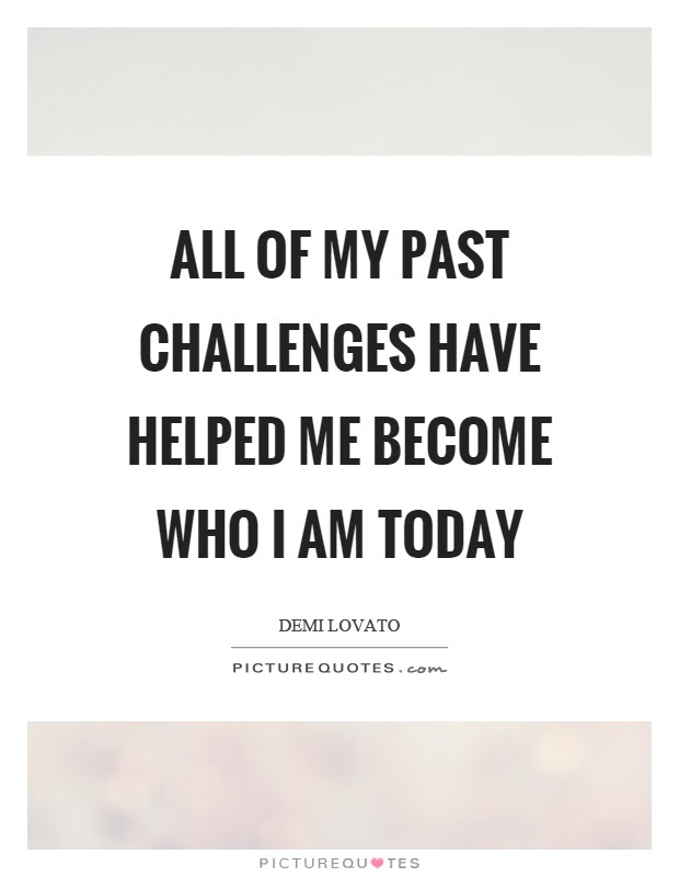 All Of My Past Challenges Have Helped Me Become Who I Am Today