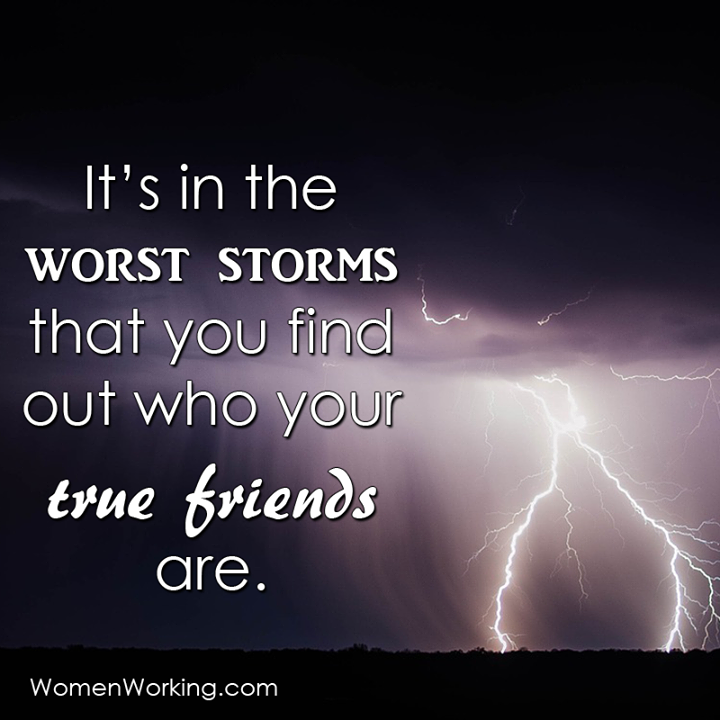 Its In The Worst Storms That You Find Out Who Your True Friends Are