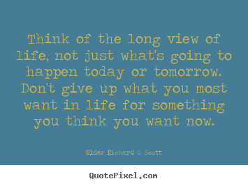 Life Quote Think Of The Long View Of Life Not Just Whats
