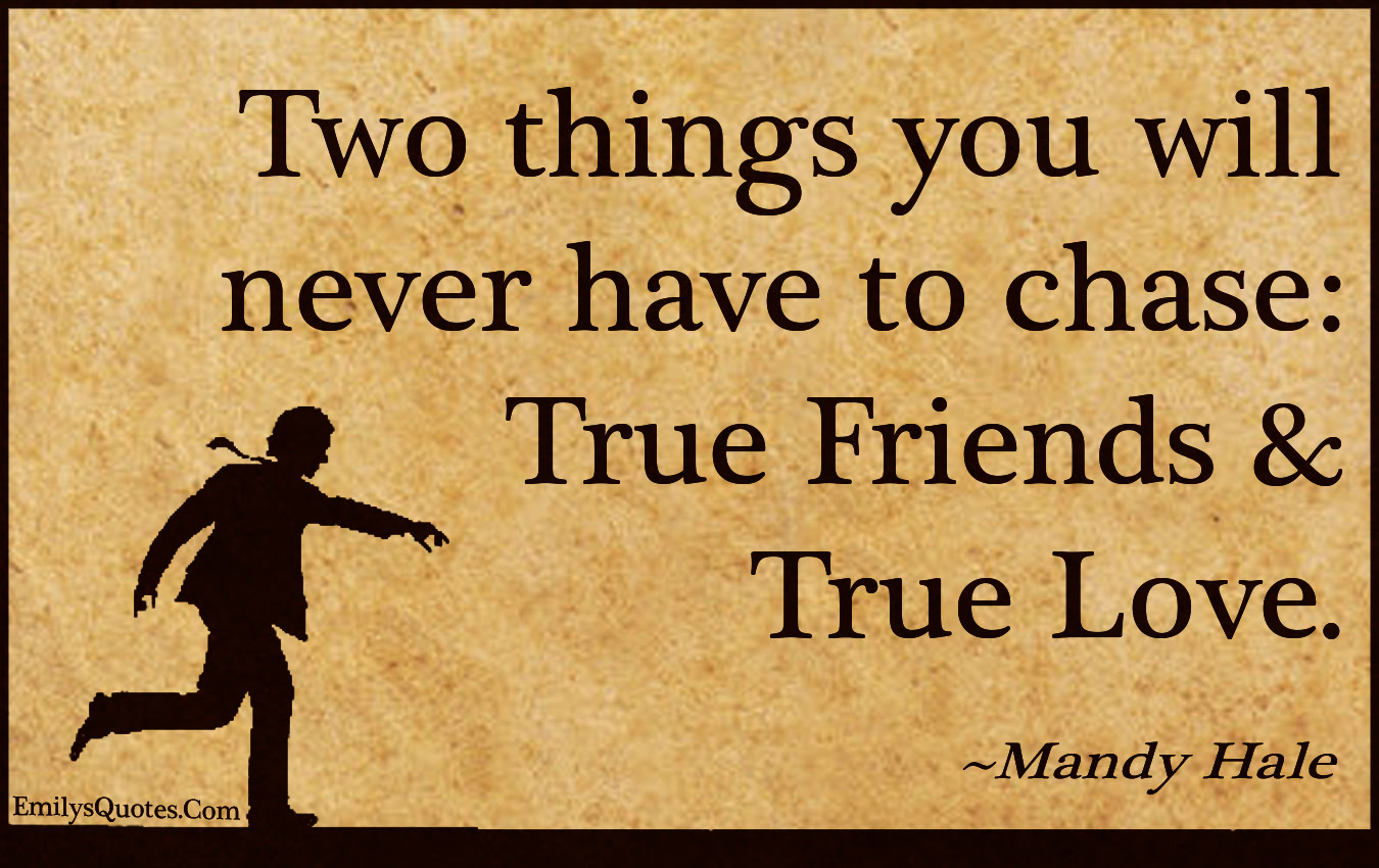 two things never chase friends love true ""