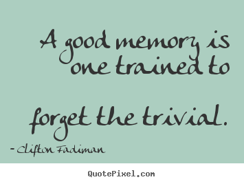 Quotes About Inspirational A Good Memory Is One Trained To Forget