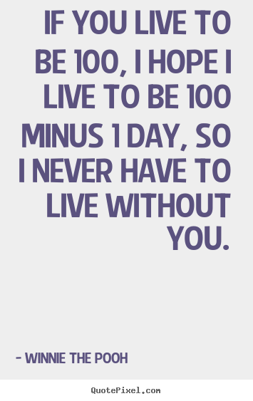 If You Live To Be 100 I Hope I Live To Be 100 Minus 1 Day So I