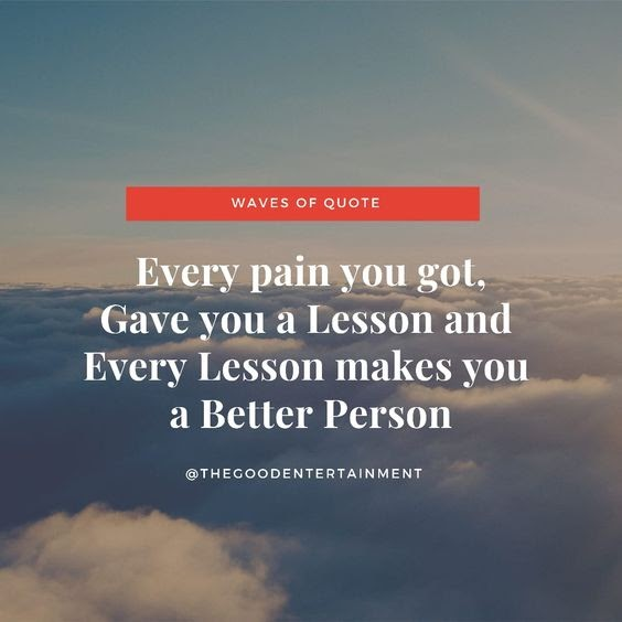 Every pain you got,Gave you a Lesson and Every lesson makes you a Better Person.
