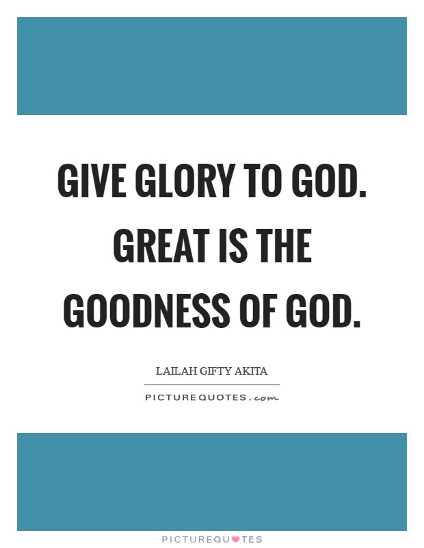 Give Glory To God Great Is The Goodness Of God Picture Quotes