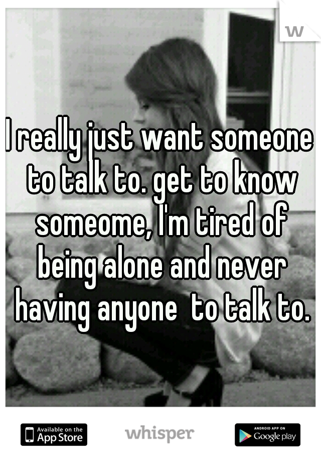 I Really Just Want Someone To Talk To Get To Know Someome Im Tired Of