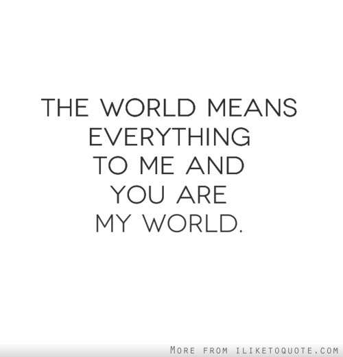 The World Means Everything To Me And You Are My World