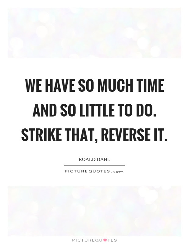 We Have So Much Time And So Little To Do Strike That Reverse It