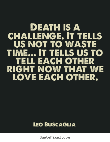 Quote About Love Death Is A Challenge It Tells Us Not To Waste