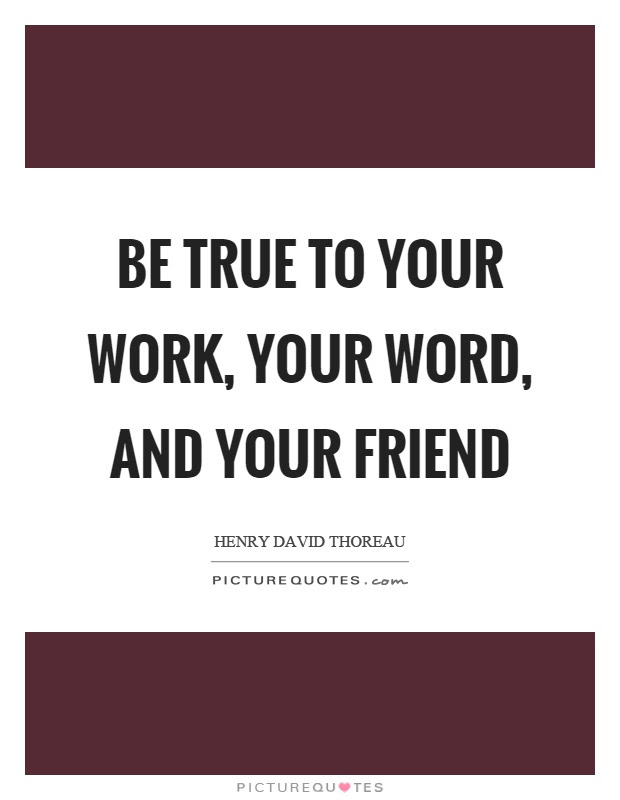 Be True To Your Work Your Word And Your Friend Picture Quotes
